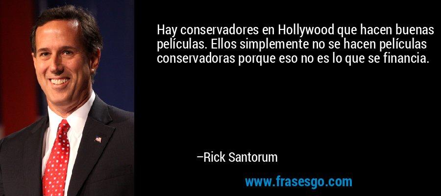 Hay conservadores en Hollywood que hacen buenas películas. Ellos simplemente no se hacen películas conservadoras porque eso no es lo que se financia. – Rick Santorum