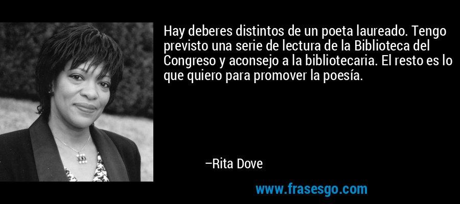 Hay deberes distintos de un poeta laureado. Tengo previsto una serie de lectura de la Biblioteca del Congreso y aconsejo a la bibliotecaria. El resto es lo que quiero para promover la poesía. – Rita Dove