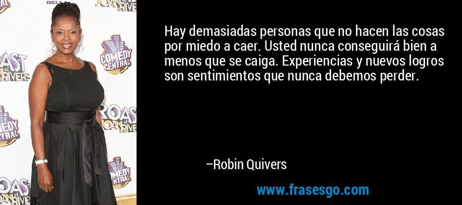 Hay demasiadas personas que no hacen las cosas por miedo a caer. Usted nunca conseguirá bien a menos que se caiga. Experiencias y nuevos logros son sentimientos que nunca debemos perder. – Robin Quivers
