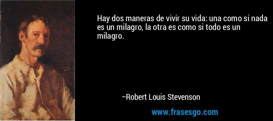 Hay dos maneras de vivir su vida: una como si nada es un milagro, la otra es como si todo es un milagro. – Robert Louis Stevenson
