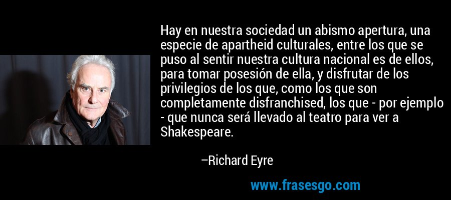 Hay en nuestra sociedad un abismo apertura, una especie de apartheid culturales, entre los que se puso al sentir nuestra cultura nacional es de ellos, para tomar posesión de ella, y disfrutar de los privilegios de los que, como los que son completamente disfranchised, los que - por ejemplo - que nunca será llevado al teatro para ver a Shakespeare. – Richard Eyre