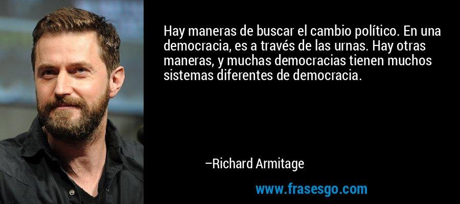 Hay maneras de buscar el cambio político. En una democracia, es a través de las urnas. Hay otras maneras, y muchas democracias tienen muchos sistemas diferentes de democracia. – Richard Armitage