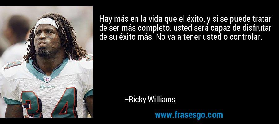 Hay más en la vida que el éxito, y si se puede tratar de ser más completo, usted será capaz de disfrutar de su éxito más. No va a tener usted o controlar. – Ricky Williams