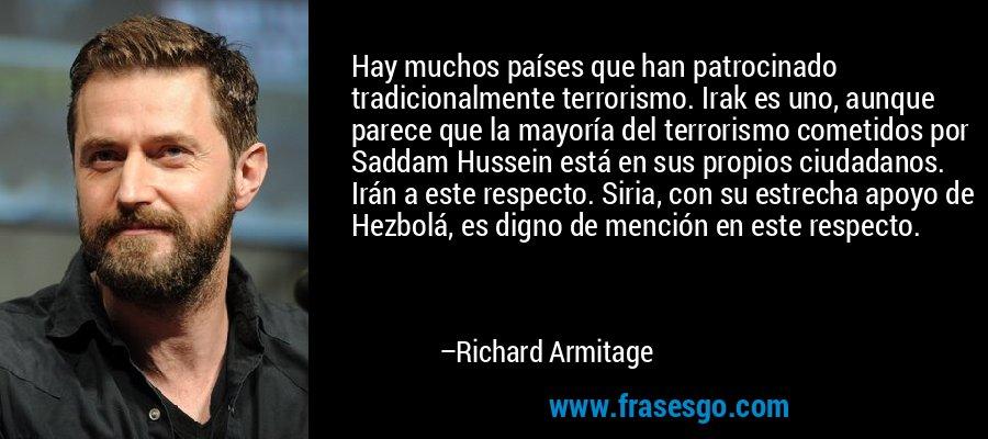 Hay muchos países que han patrocinado tradicionalmente terrorismo. Irak es uno, aunque parece que la mayoría del terrorismo cometidos por Saddam Hussein está en sus propios ciudadanos. Irán a este respecto. Siria, con su estrecha apoyo de Hezbolá, es digno de mención en este respecto. – Richard Armitage