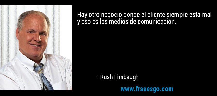 Hay otro negocio donde el cliente siempre está mal y eso es los medios de comunicación. – Rush Limbaugh