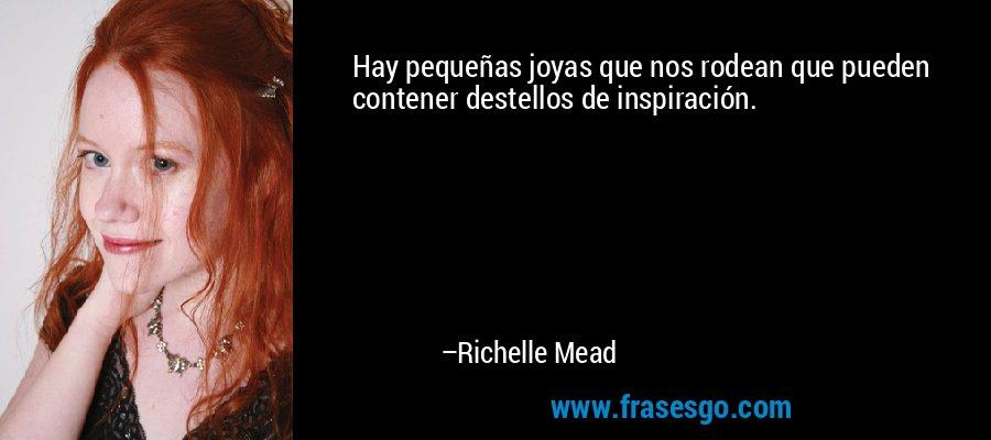 Hay pequeñas joyas que nos rodean que pueden contener destellos de inspiración. – Richelle Mead