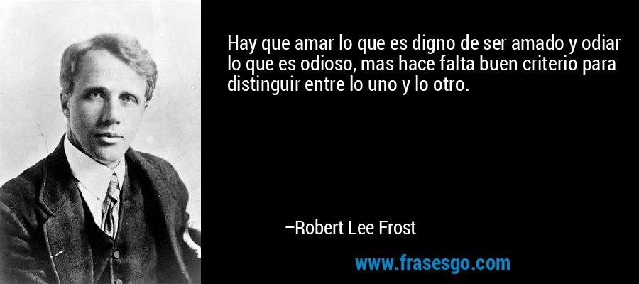Hay que amar lo que es digno de ser amado y odiar lo que es odioso, mas hace falta buen criterio para distinguir entre lo uno y lo otro. – Robert Lee Frost