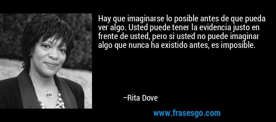 Hay que imaginarse lo posible antes de que pueda ver algo. Usted puede tener la evidencia justo en frente de usted, pero si usted no puede imaginar algo que nunca ha existido antes, es imposible. – Rita Dove