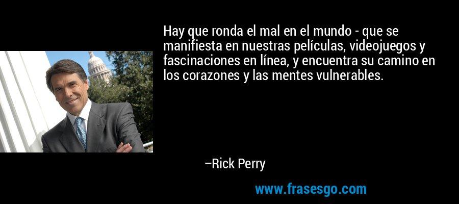 Hay que ronda el mal en el mundo - que se manifiesta en nuestras películas, videojuegos y fascinaciones en línea, y encuentra su camino en los corazones y las mentes vulnerables. – Rick Perry