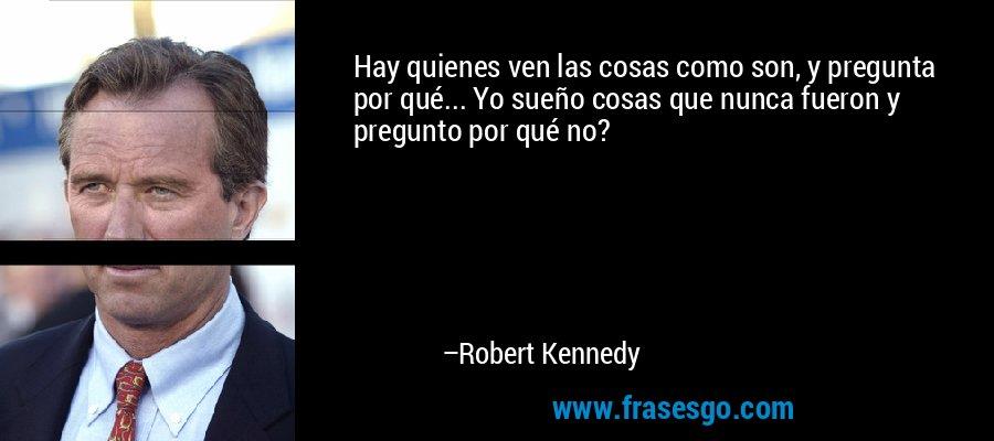 Hay quienes ven las cosas como son, y pregunta por qué... Yo sueño cosas que nunca fueron y pregunto por qué no? – Robert Kennedy