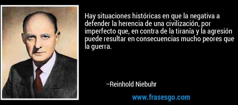 Hay situaciones históricas en que la negativa a defender la herencia de una civilización, por imperfecto que, en contra de la tiranía y la agresión puede resultar en consecuencias mucho peores que la guerra. – Reinhold Niebuhr