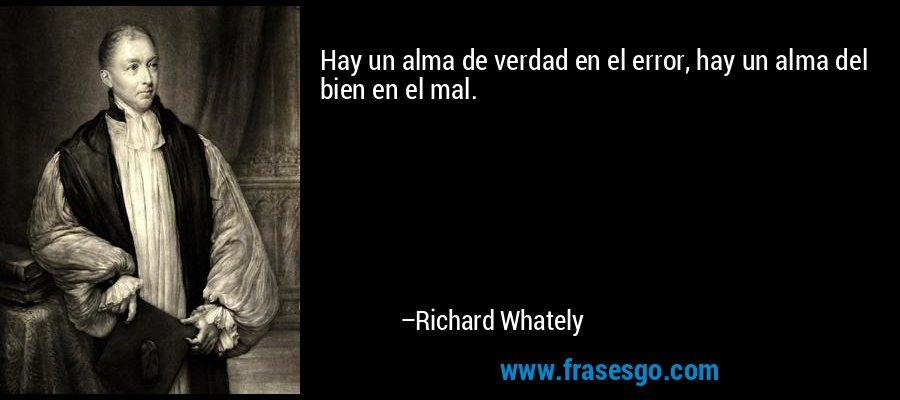 Hay un alma de verdad en el error, hay un alma del bien en el mal. – Richard Whately