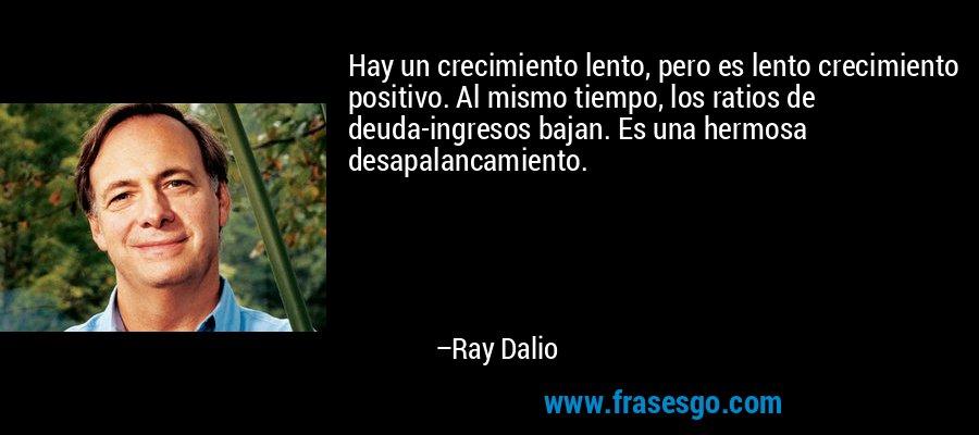 Hay un crecimiento lento, pero es lento crecimiento positivo. Al mismo tiempo, los ratios de deuda-ingresos bajan. Es una hermosa desapalancamiento. – Ray Dalio