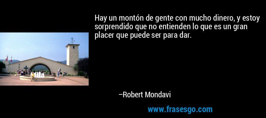 Hay un montón de gente con mucho dinero, y estoy sorprendido que no entienden lo que es un gran placer que puede ser para dar. – Robert Mondavi