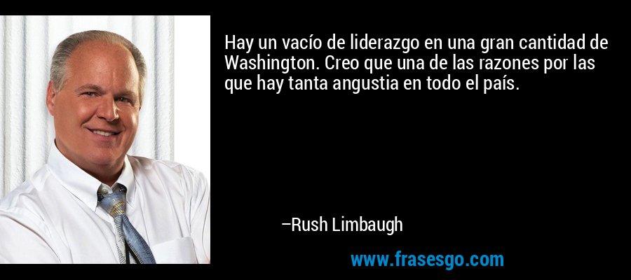 Hay un vacío de liderazgo en una gran cantidad de Washington. Creo que una de las razones por las que hay tanta angustia en todo el país. – Rush Limbaugh