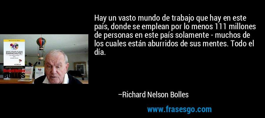 Hay un vasto mundo de trabajo que hay en este país, donde se emplean por lo menos 111 millones de personas en este país solamente - muchos de los cuales están aburridos de sus mentes. Todo el día. – Richard Nelson Bolles