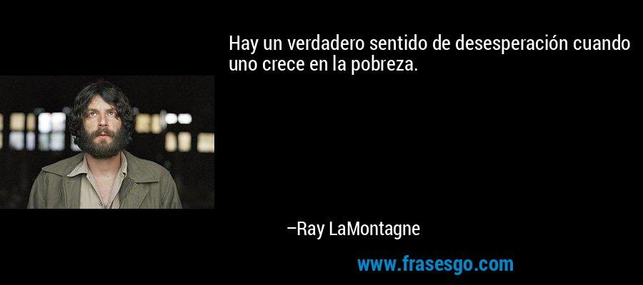 Hay un verdadero sentido de desesperación cuando uno crece en la pobreza. – Ray LaMontagne
