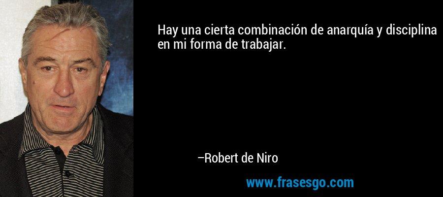 Hay una cierta combinación de anarquía y disciplina en mi forma de trabajar. – Robert de Niro