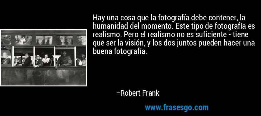 Hay una cosa que la fotografía debe contener, la humanidad del momento. Este tipo de fotografía es realismo. Pero el realismo no es suficiente - tiene que ser la visión, y los dos juntos pueden hacer una buena fotografía. – Robert Frank