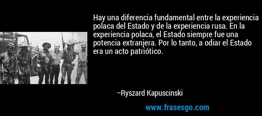Hay una diferencia fundamental entre la experiencia polaca del Estado y de la experiencia rusa. En la experiencia polaca, el Estado siempre fue una potencia extranjera. Por lo tanto, a odiar el Estado era un acto patriótico. – Ryszard Kapuscinski