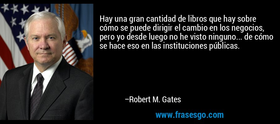 Hay una gran cantidad de libros que hay sobre cómo se puede dirigir el cambio en los negocios, pero yo desde luego no he visto ninguno... de cómo se hace eso en las instituciones públicas. – Robert M. Gates
