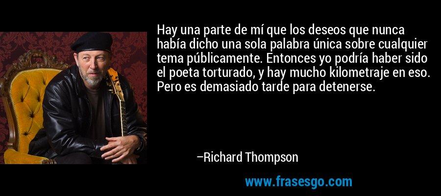 Hay una parte de mí que los deseos que nunca había dicho una sola palabra única sobre cualquier tema públicamente. Entonces yo podría haber sido el poeta torturado, y hay mucho kilometraje en eso. Pero es demasiado tarde para detenerse. – Richard Thompson