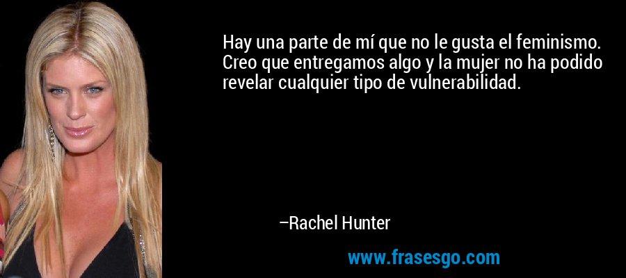 Hay una parte de mí que no le gusta el feminismo. Creo que entregamos algo y la mujer no ha podido revelar cualquier tipo de vulnerabilidad. – Rachel Hunter