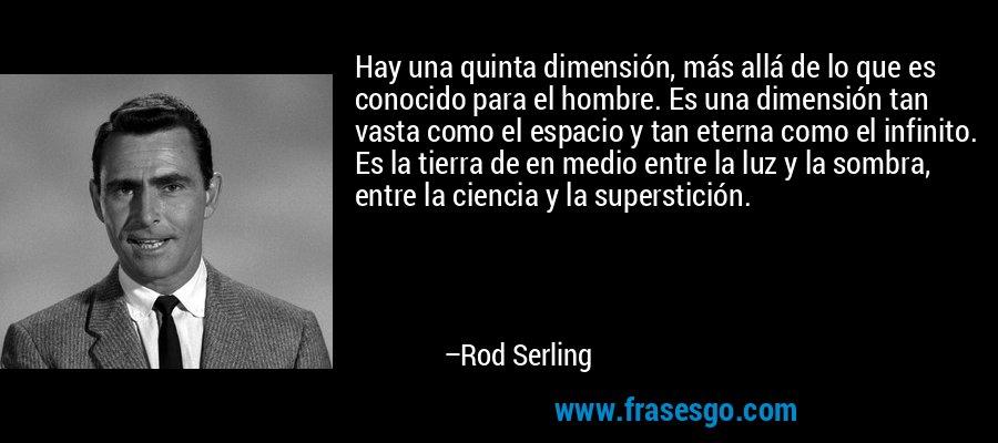 Hay una quinta dimensión, más allá de lo que es conocido para el hombre. Es una dimensión tan vasta como el espacio y tan eterna como el infinito. Es la tierra de en medio entre la luz y la sombra, entre la ciencia y la superstición. – Rod Serling