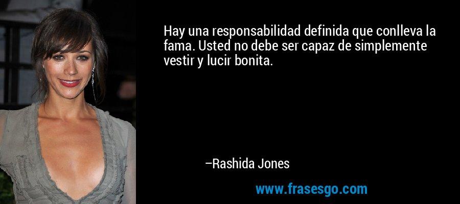 Hay una responsabilidad definida que conlleva la fama. Usted no debe ser capaz de simplemente vestir y lucir bonita. – Rashida Jones