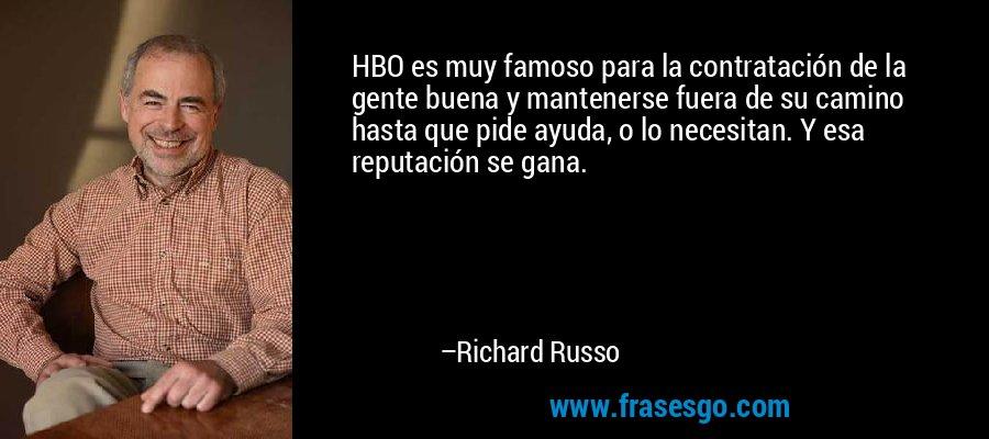 HBO es muy famoso para la contratación de la gente buena y mantenerse fuera de su camino hasta que pide ayuda, o lo necesitan. Y esa reputación se gana. – Richard Russo