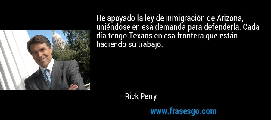 He apoyado la ley de inmigración de Arizona, uniéndose en esa demanda para defenderla. Cada día tengo Texans en esa frontera que están haciendo su trabajo. – Rick Perry