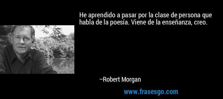 He aprendido a pasar por la clase de persona que habla de la poesía. Viene de la enseñanza, creo. – Robert Morgan