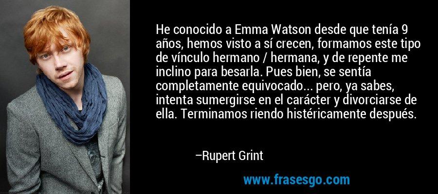 He conocido a Emma Watson desde que tenía 9 años, hemos visto a sí crecen, formamos este tipo de vínculo hermano / hermana, y de repente me inclino para besarla. Pues bien, se sentía completamente equivocado... pero, ya sabes, intenta sumergirse en el carácter y divorciarse de ella. Terminamos riendo histéricamente después. – Rupert Grint