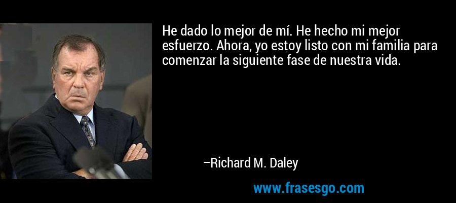He dado lo mejor de mí. He hecho mi mejor esfuerzo. Ahora, yo estoy listo con mi familia para comenzar la siguiente fase de nuestra vida. – Richard M. Daley