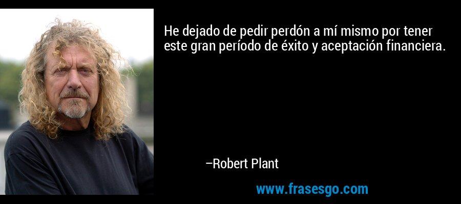 He dejado de pedir perdón a mí mismo por tener este gran período de éxito y aceptación financiera. – Robert Plant