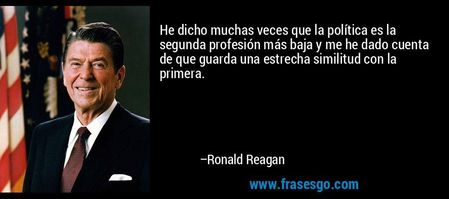 He dicho muchas veces que la política es la segunda profesión más baja y me he dado cuenta de que guarda una estrecha similitud con la primera. – Ronald Reagan
