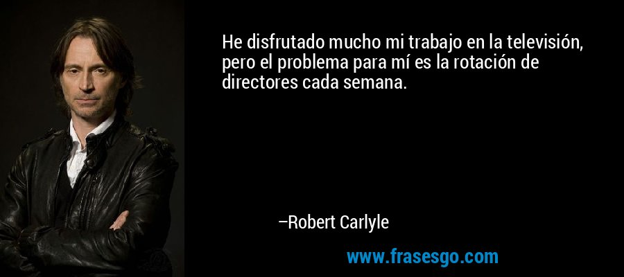 He disfrutado mucho mi trabajo en la televisión, pero el problema para mí es la rotación de directores cada semana. – Robert Carlyle