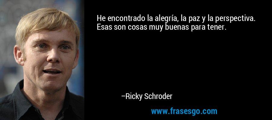 He encontrado la alegría, la paz y la perspectiva. Esas son cosas muy buenas para tener. – Ricky Schroder