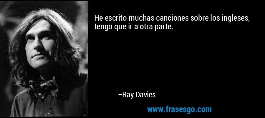 He escrito muchas canciones sobre los ingleses, tengo que ir a otra parte. – Ray Davies