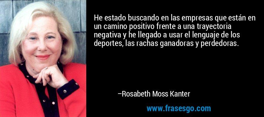 He estado buscando en las empresas que están en un camino positivo frente a una trayectoria negativa y he llegado a usar el lenguaje de los deportes, las rachas ganadoras y perdedoras. – Rosabeth Moss Kanter