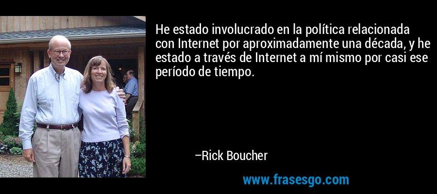 He estado involucrado en la política relacionada con Internet por aproximadamente una década, y he estado a través de Internet a mí mismo por casi ese período de tiempo. – Rick Boucher
