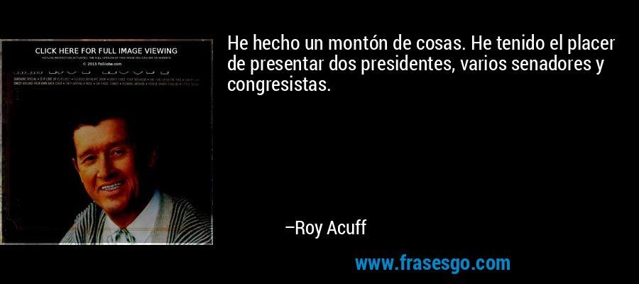 He hecho un montón de cosas. He tenido el placer de presentar dos presidentes, varios senadores y congresistas. – Roy Acuff