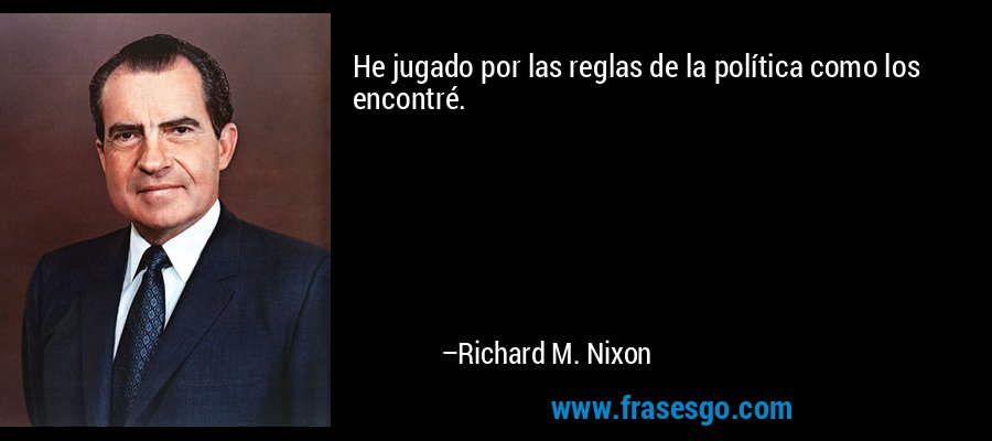 He jugado por las reglas de la política como los encontré. – Richard M. Nixon