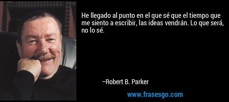 He llegado al punto en el que sé que el tiempo que me siento a escribir, las ideas vendrán. Lo que será, no lo sé. – Robert B. Parker