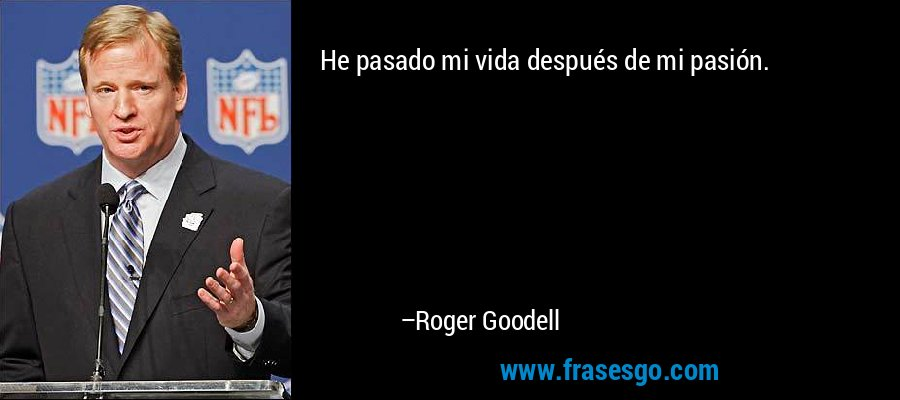 He pasado mi vida después de mi pasión. – Roger Goodell
