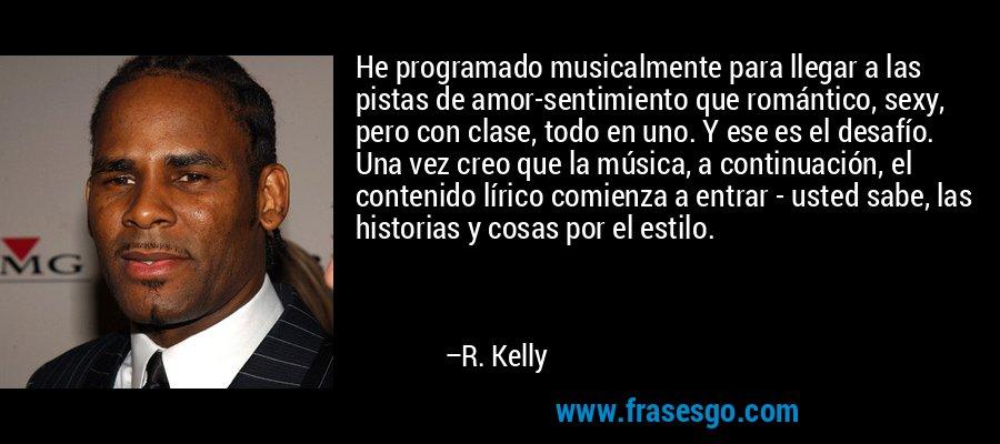 He programado musicalmente para llegar a las pistas de amor-sentimiento que romántico, sexy, pero con clase, todo en uno. Y ese es el desafío. Una vez creo que la música, a continuación, el contenido lírico comienza a entrar - usted sabe, las historias y cosas por el estilo. – R. Kelly
