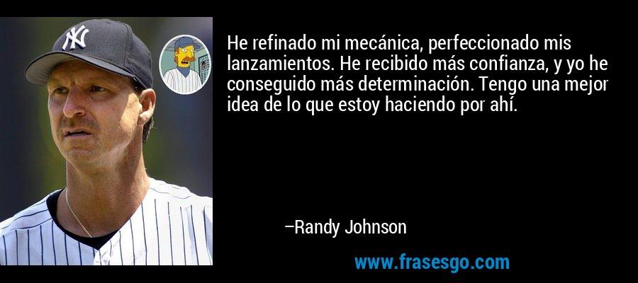 He refinado mi mecánica, perfeccionado mis lanzamientos. He recibido más confianza, y yo he conseguido más determinación. Tengo una mejor idea de lo que estoy haciendo por ahí. – Randy Johnson