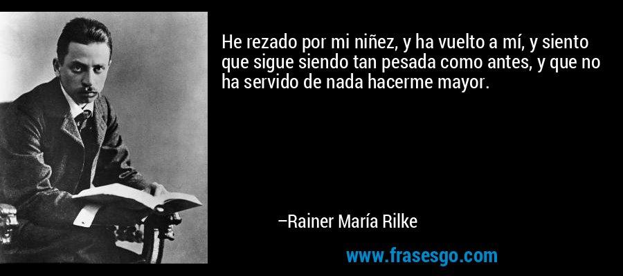 He rezado por mi niñez, y ha vuelto a mí, y siento que sigue siendo tan pesada como antes, y que no ha servido de nada hacerme mayor. – Rainer María Rilke