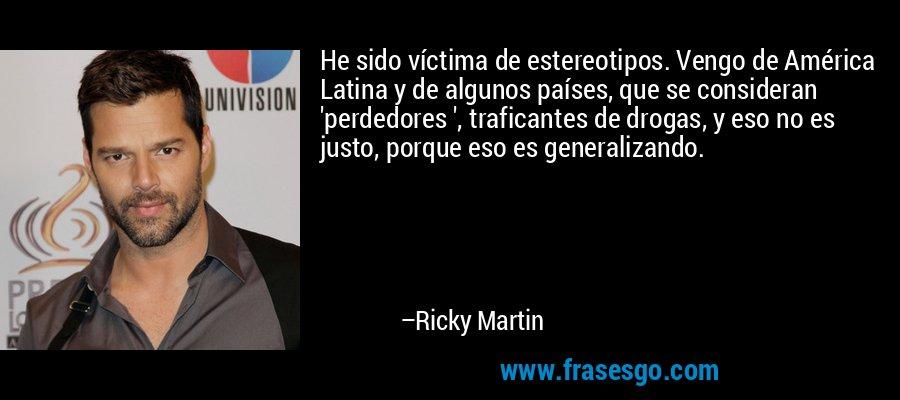 He sido víctima de estereotipos. Vengo de América Latina y de algunos países, que se consideran 'perdedores ', traficantes de drogas, y eso no es justo, porque eso es generalizando. – Ricky Martin