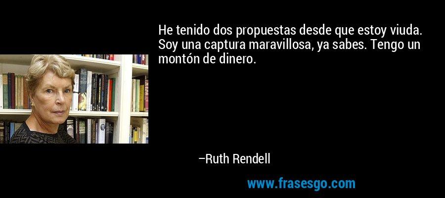 He tenido dos propuestas desde que estoy viuda. Soy una captura maravillosa, ya sabes. Tengo un montón de dinero. – Ruth Rendell